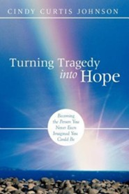 Turning Tragedy Into Hope: Becoming the Person You Never Even Imagined You Could Be