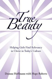 True Beauty: Helping Girls Find Relevancy in Christ in Today's Culture