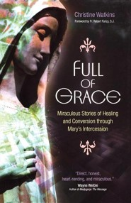 Full of Grace: Miraculous Stories of Healing and Conversion Through Mary's Intercession