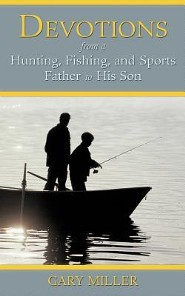 Devotions from a Hunting, Fishing, and Sports Father to His Son  -     By: Gary Miller