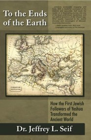 To the Ends of the Earth: How the First Jewish Followers of Yeshua Transformed the Ancient World  -     By: Dr. Jeffrey L. Seif
