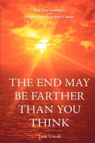 The End May Be Farther Than You Think: End Time Prophecy and the Second Coming of Jesus Christ