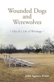 Wounded Dogs and Werewolves: Out of a Life of Wreckage