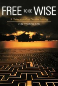 Free to Be Wise: A Guide to Biblical Decision Making  -     By: Kirk Youngblood