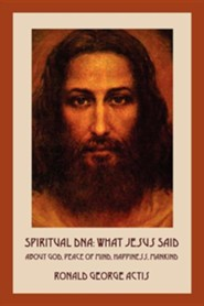Spiritual DNA: What Jesus Said about God, Peace of Mind, Happiness, Mankind  -     By: Ronald George Actis