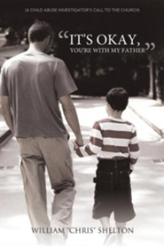 It's Okay, You're with My Father: (A Child Abuse Investigator's Call to the Church)