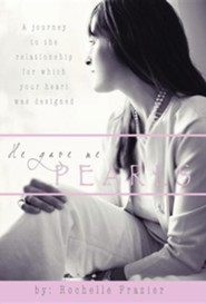 He Gave Me Pearls: A Journey to the Relationship for Which Your Heart Was Designed