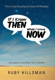 If I Knew Then What I Know Now: Time to Stop Recycling the Same Old Mistakes, Life Lessons to Last More Than a Lifetime