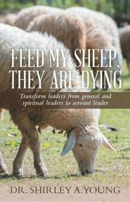 Feed My Sheep, They Are Dying: Transform Leaders from General and Spiritual Leaders to Servant Leader