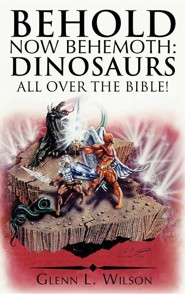 Behold Now Behemoth: Dinosaurs All Over the Bible!  -     By: Glenn L. Wilson