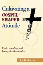 Cultivating a Gospel-Shaped Attitude: Understanding and Living the Beatitudes