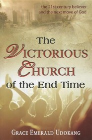 The Victorious Church of the End Time: The 21st Century Believer and the Next Move of God  -     By: Grace Udokang