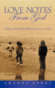 Love Notes from God: Helping Friends Deal with the Loss of a Child