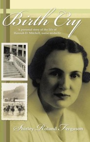 Birth Cry: A Personal Story of the Life of Hannah D. Mitchell, Nurse Midwife  -     By: Shirley Roland Ferguson