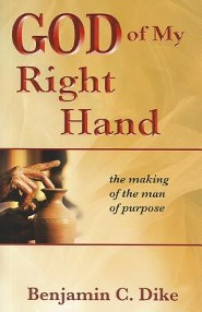 God of My Right Hand: The Making of the Man of Purpose  -     By: Benjamin C. Dike