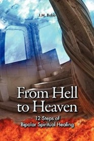 From Hell to Heaven: 12 Steps of Bipolar Spiritual Healing  -              By: J.M. Babb