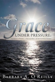 Grace Under Pressure: The Roles of Women-Then and Now-In the Catholic Church  -     By: Barbara A. O'Reilly