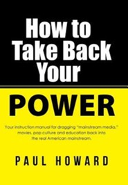 How to Take Back Your Power: Your Instruction Manual for Dragging Mainstream Media, Movies, Pop Culture and Education Back Into the Real American M