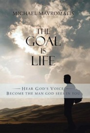 The Goal Is Life: Hear God's Voice Become the Man God Sees in You