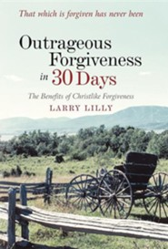 Outrageous Forgiveness in 30 Days: The Benefits of Christlike Forgiveness  -     By: Larry Lilly