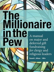 The Millionaire in the Pew: A Manual on Major and Deferred Gift Fundraising for Clergy and Religious Leaders