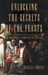 Unlocking the Secrets of the Feasts: The Prophecies in the Feasts of Leviticus  -     By: Michael Norten