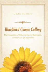 Blackbird Comes Calling: The Intersection of Faith, Science and Depression. Christians Do Get Depressed.
