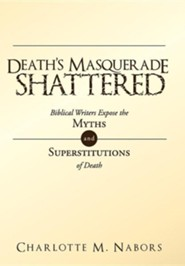 Death's Masquerade Shattered: Biblical Writers Expose the Myths and Superstitutions of Death