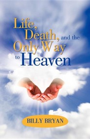 Life, Death, and the Only Way to Heaven  -     By: Billy Bryan