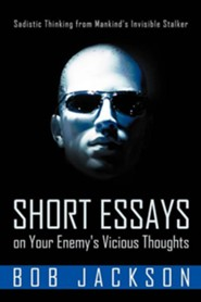 Short Essays on Your Enemy's Vicious Thoughts: Sadistic Thinking from Mankind's Invisible Stalker