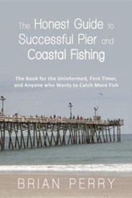 The Honest Guide to Successful Pier and Coastal Fishing: The Book for the Uninformed, First Timer, and Anyone Who Wants to Catch More Fish