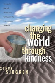 Changing the World Through Kindness: Living a Life that will Change Your Family, Your City - and Eventually the World  -     By: Steve Sjogren