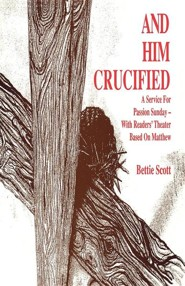 And Him Crucified: A Service for Passion Sunday with Readers' Theater Based on Matthew