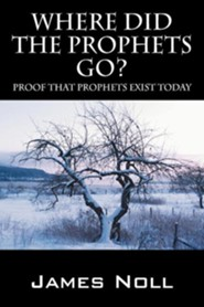 Where Did the Prophets Go?: Proof That Prophets Exist Today