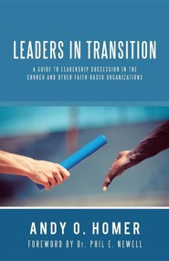 Leaders in Transition: A Guide to Leadership Succession in the Church and Other Faith-Based Organizations