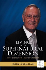Living in the Supernatural Dimension: Right Choice Now-Best Life Forever