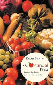 A Continual Feast: Recipes for Food, Inspiratation for Life  -              By: Debra Brawner