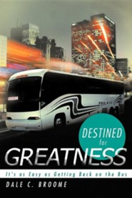 Destined for Greatness: It's as Easy as Getting Back on the Bus  -     By: Dale C. Broome