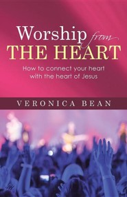 Worship from the Heart: How to Connect Your Heart with the Heart of Jesus