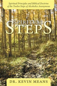 Spiritual Steps: Spiritual Principles and Biblical Doctrine of the Twelve Steps of Alcoholics Anonymous