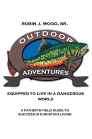 Outdoor Adventures: Equipped to Live in a Dangerous World: A Father's Field Guide to Success in Christian Living