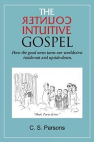 The Counterintuitive Gospel: How the Good News Turns Our Worldview Inside-Out and Upside-Down.