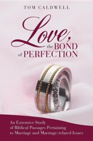 Love, the Bond of Perfection.: An Extensive Study of Biblical Passages Pertaining to Marriage and Marriage-Related Issues