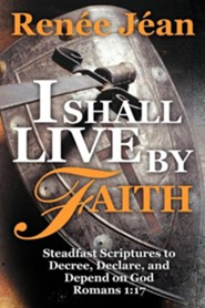 I Shall Live by Faith: Steadfast Scriptures to Decree, Declare, and Depend on God