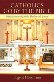 Catholics Go by the Bible: Biblical Sources of Catholic Theology and Liturgy
