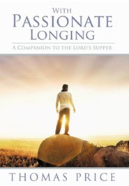 With Passionate Longing: A Companion to the Lord's Supper  -     By: Thomas Price