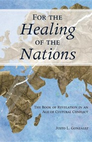 For the Healing of the Nations: The Book of Revelation in an Age of Cultural Conflict  -     By: Justo L. Gonzalez