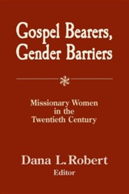 Gospel Bearers, Gender Barriers: Missionary Women in the Twentieth Century