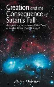 Creation and the Consequence of Satan's Fall: An Exposition of the Contoversial Gap Theory as Found in Genesis 1:1 and Genesis 1:2  -     By: Pieter Dykstra