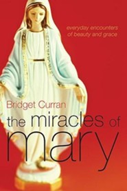 The Miracles of Mary: Everyday Encounters of Beauty and Grace